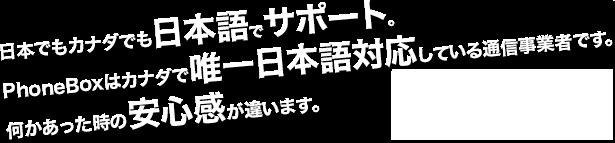 日本でもカナダでも日本語でサポート。PhoneBoxはカナダで唯一日本語対応している通信事業者です。何かあった時の安心感が違います。